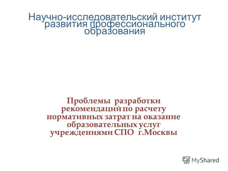 Научно-исследовательский институт развития профессионального образования Проблемы разработки рекомендаций по расчету нормативных затрат на оказание образовательных услуг учреждениями СПО г.Москвы