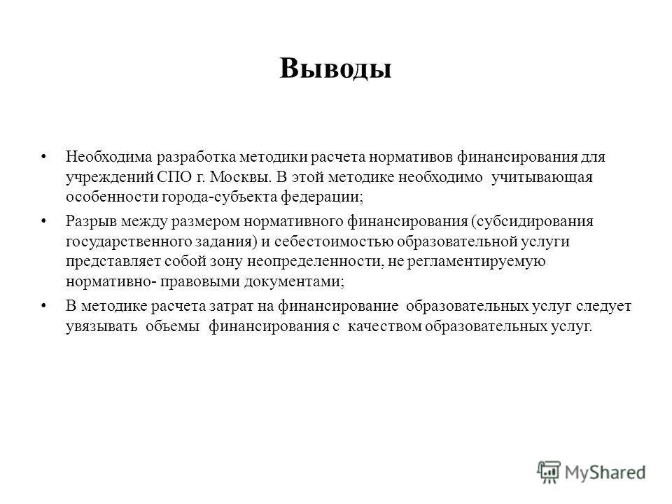 Выводы Необходима разработка методики расчета нормативов финансирования для учреждений СПО г. Москвы. В этой методике необходимо учитывающая особенности города-субъекта федерации; Разрыв между размером нормативного финансирования (субсидирования госу