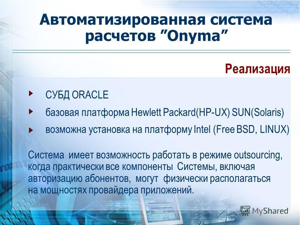 Реализация СУБД ORACLE базовая платформа Hewlett Packard(HP-UX) SUN(Solaris) возможна установка на платформу Intel (Free BSD, LINUX) Система имеет возможность работать в режиме outsourcing, когда практически все компоненты Системы, включая авторизаци