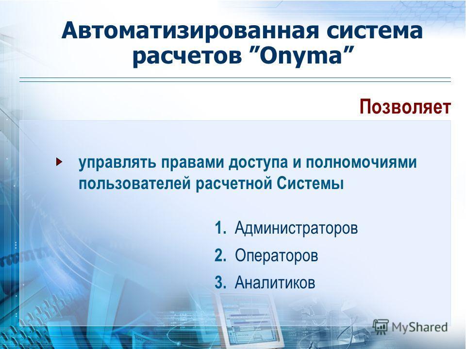 Позволяет 1. Администраторов 2. Операторов управлять правами доступа и полномочиями пользователей расчетной Системы Автоматизированная система расчетов Onyma 3. Аналитиков