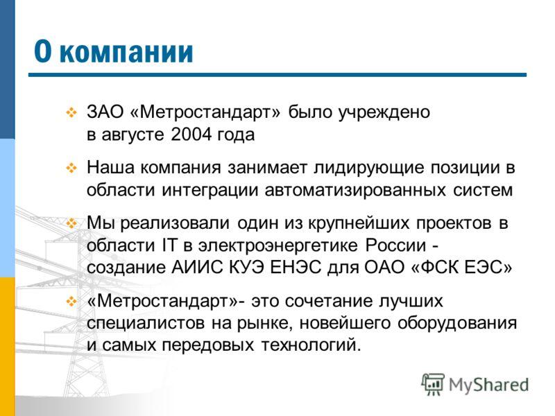 О компании ЗАО «Метростандарт» было учреждено в августе 2004 года Наша компания занимает лидирующие позиции в области интеграции автоматизированных систем Мы реализовали один из крупнейших проектов в области IT в электроэнергетике России - создание А