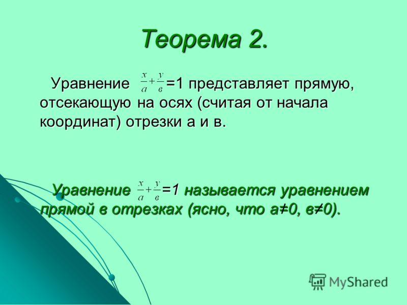 Теорема 2. Уравнение =1 представляет прямую, отсекающую на осях (считая от начала координат) отрезки а и в. Уравнение =1 представляет прямую, отсекающую на осях (считая от начала координат) отрезки а и в. Уравнение =1 называется уравнением прямой в о