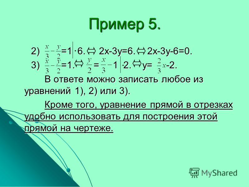 Пример 5. 2) =1 6. 2х-3у=6. 2х-3у-6=0. 2) =1 6. 2х-3у=6. 2х-3у-6=0. 3) =1. = 1 2. у= -2. 3) =1. = 1 2. у= -2. В ответе можно записать любое из уравнений 1), 2) или 3). В ответе можно записать любое из уравнений 1), 2) или 3). Кроме того, уравнение пр
