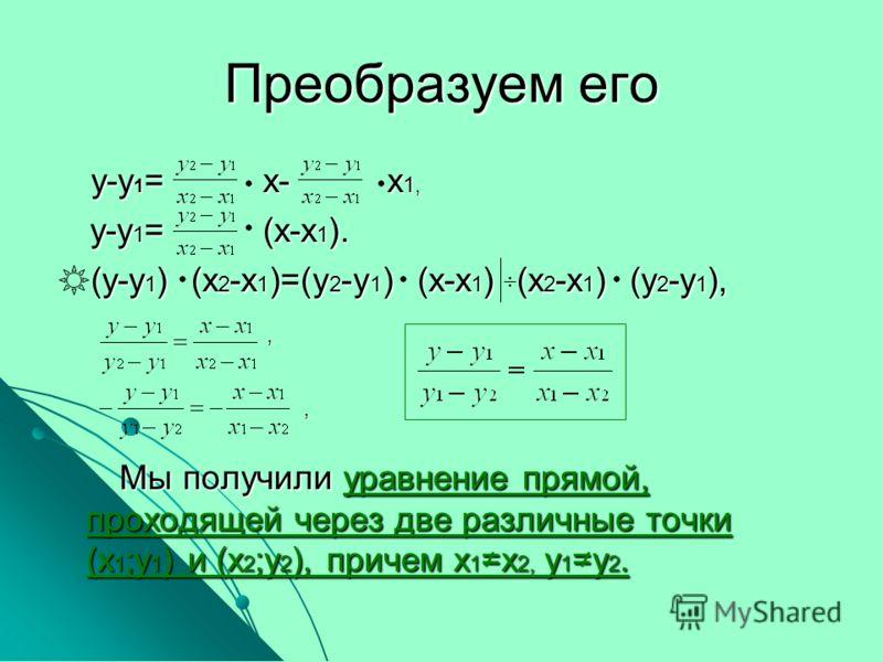 Преобразуем его у-у 1 = х- х 1, у-у 1 = х- х 1, у-у 1 = (х-х 1 ). у-у 1 = (х-х 1 ). (у-у 1 ) (х 2 -х 1 )=(у 2 -у 1 ) (х-х 1 ) (х 2 -х 1 ) (у 2 -у 1 ), (у-у 1 ) (х 2 -х 1 )=(у 2 -у 1 ) (х-х 1 ) (х 2 -х 1 ) (у 2 -у 1 ), Мы получили уравнение прямой, пр