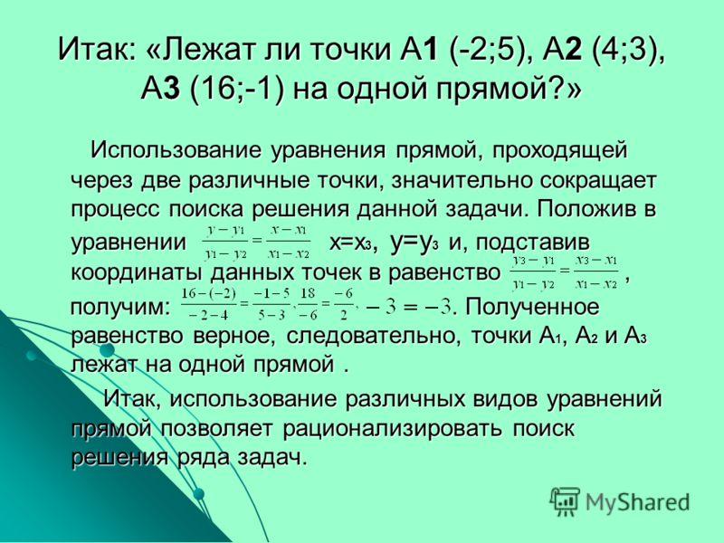 Итак: «Лежат ли точки А1 (-2;5), А2 (4;3), А3 (16;-1) на одной прямой?» Использование уравнения прямой, проходящей через две различные точки, значительно сокращает процесс поиска решения данной задачи. Положив в уравнении х=х 3, у=у 3 и, подставив ко