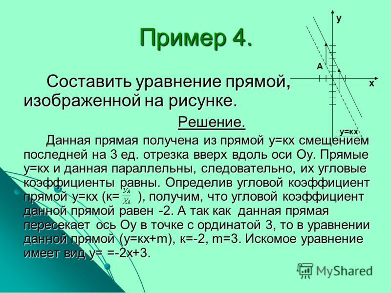 Пример 4. Составить уравнение прямой, изображенной на рисунке. Решение. Данная прямая получена из прямой у=кх смещением последней на 3 ед. отрезка вверх вдоль оси Оу. Прямые у=кх и данная параллельны, следовательно, их угловые коэффициенты равны. Опр