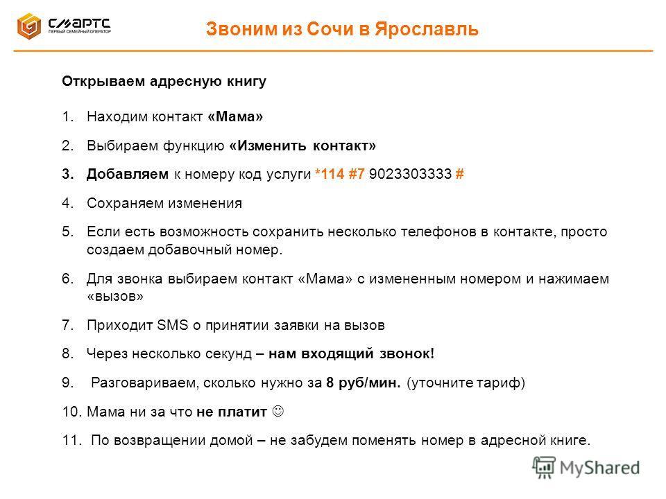 Звоним из Сочи в Ярославль Открываем адресную книгу 1.Находим контакт «Мама» 2.Выбираем функцию «Изменить контакт» 3.Добавляем к номеру код услуги *114 #7 9023303333 # 4.Сохраняем изменения 5.Если есть возможность сохранить несколько телефонов в конт
