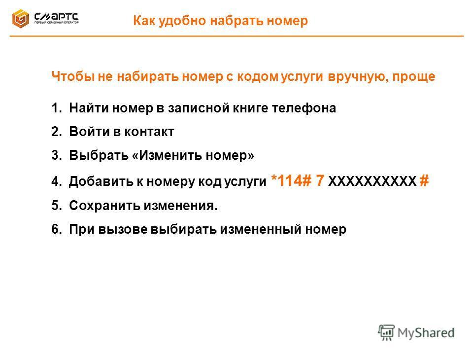 Чтобы не набирать номер с кодом услуги вручную, проще 1.Найти номер в записной книге телефона 2.Войти в контакт 3.Выбрать «Изменить номер» 4.Добавить к номеру код услуги *114# 7 ХХХХХХХХХХ # 5.Сохранить изменения. 6.При вызове выбирать измененный ном