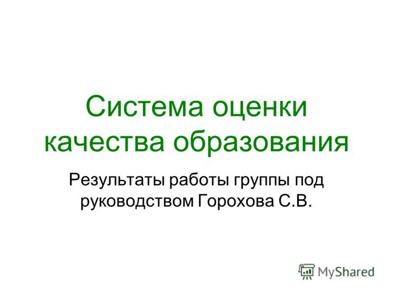 Система оценки качества образования Результаты работы группы под руководством Горохова С.В.