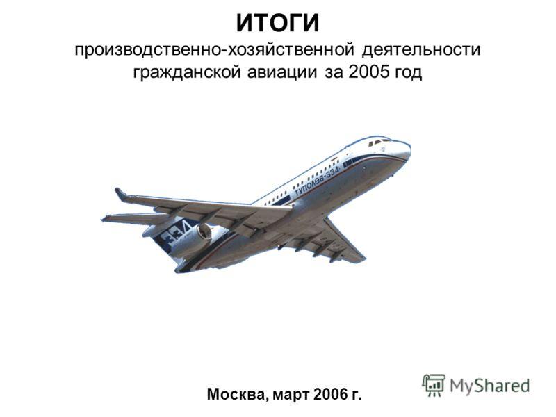 ИТОГИ производственно-хозяйственной деятельности гражданской авиации за 2005 год Москва, март 2006 г.