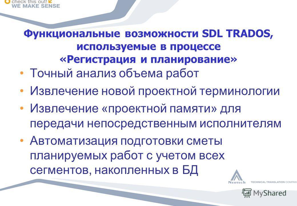 Функциональные возможности SDL TRADOS, используемые в процессе «Регистрация и планирование» Точный анализ объема работ Извлечение новой проектной терминологии Извлечение «проектной памяти» для передачи непосредственным исполнителям Автоматизация подг