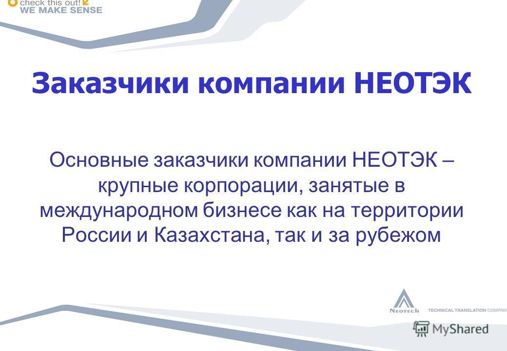 Заказчики компании НЕОТЭК Основные заказчики компании НЕОТЭК – крупные корпорации, занятые в международном бизнесе как на территории России и Казахстана, так и за рубежом
