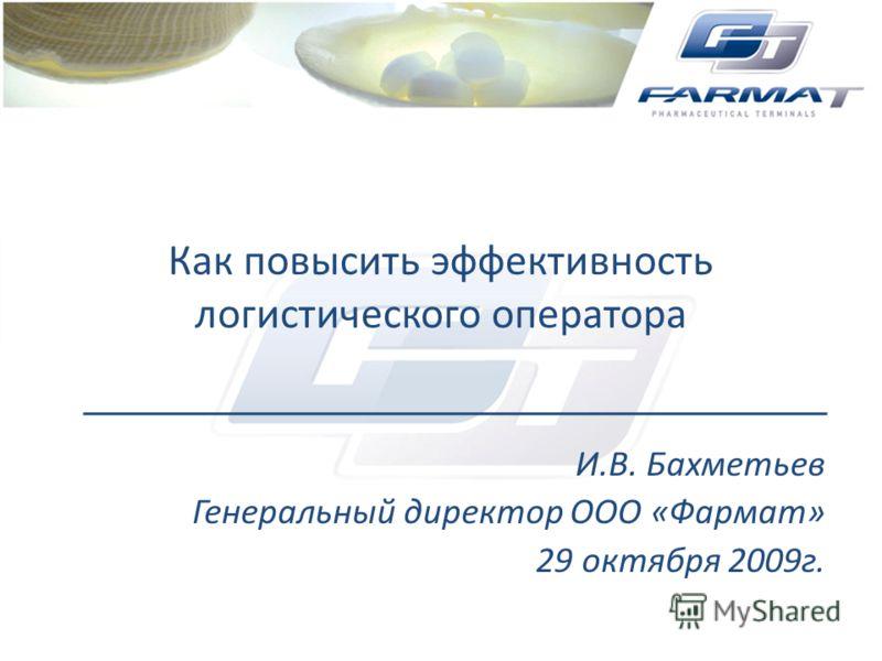 Как повысить эффективность логистического оператора И.В. Бахметьев Генеральный директор ООО «Фармат» 29 октября 2009г.