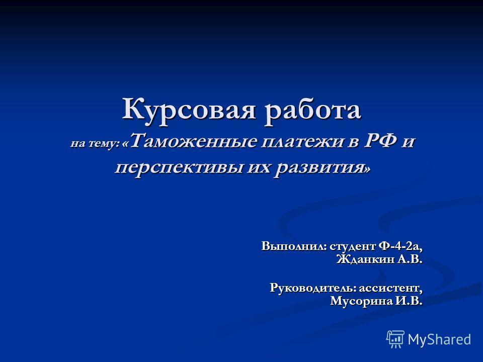 Курсовая работа на тему: « Таможенные платежи в РФ и перспективы их развития » Выполнил: студент Ф-4-2а, Жданкин А.В. Руководитель: ассистент, Мусорина И.В.