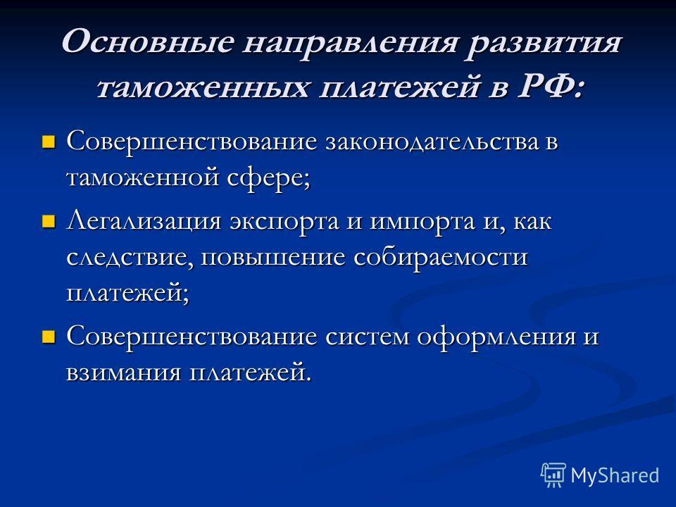 Основные направления развития таможенных платежей в РФ: Совершенствование законодательства в таможенной сфере; Совершенствование законодательства в таможенной сфере; Легализация экспорта и импорта и, как следствие, повышение собираемости платежей; Ле