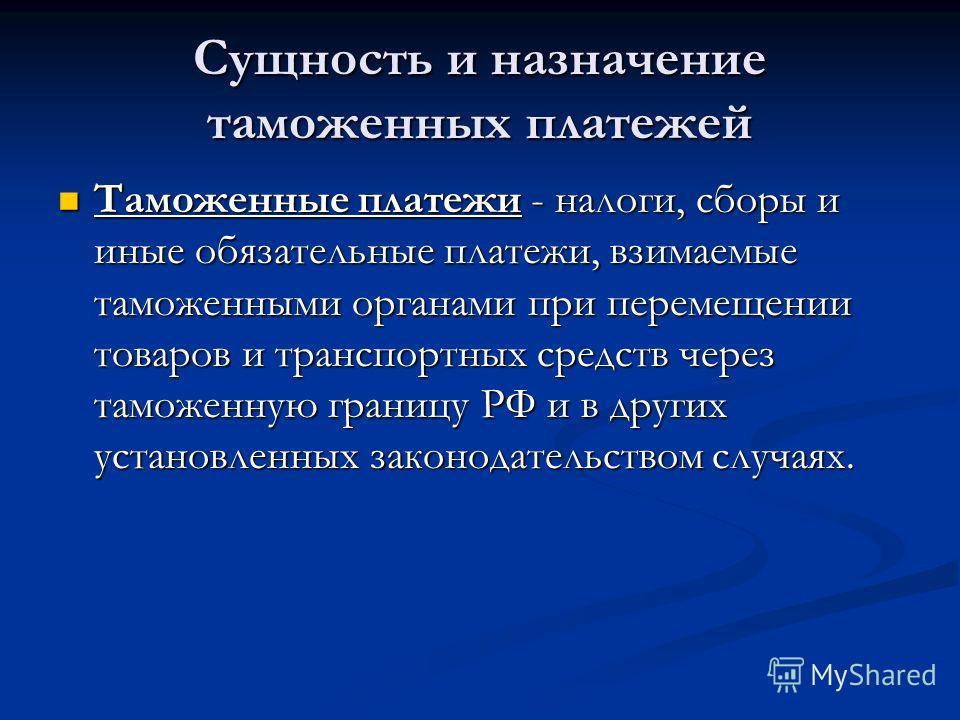 Сущность и назначение таможенных платежей Таможенные платежи - налоги, сборы и иные обязательные платежи, взимаемые таможенными органами при перемещении товаров и транспортных средств через таможенную границу РФ и в других установленных законодательс