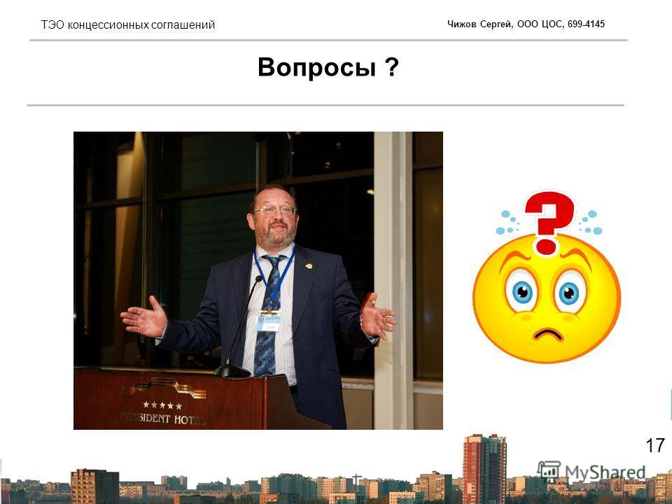 Чижов Сергей, ООО ЦОС, 699-4145 ТЭО концессионных соглашений Вопросы ? 17
