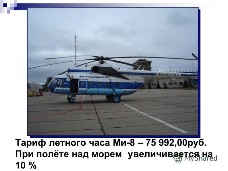 Тариф летного часа Ми-8 – 75 992,00руб. При полёте над морем увеличивается на 10 %