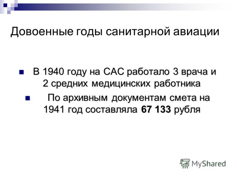 Довоенные годы санитарной авиации В 1940 году на САС работало 3 врача и 2 средних медицинских работника В 1940 году на САС работало 3 врача и 2 средних медицинских работника По архивным документам смета на 1941 год составляла 67 133 рубля По архивным