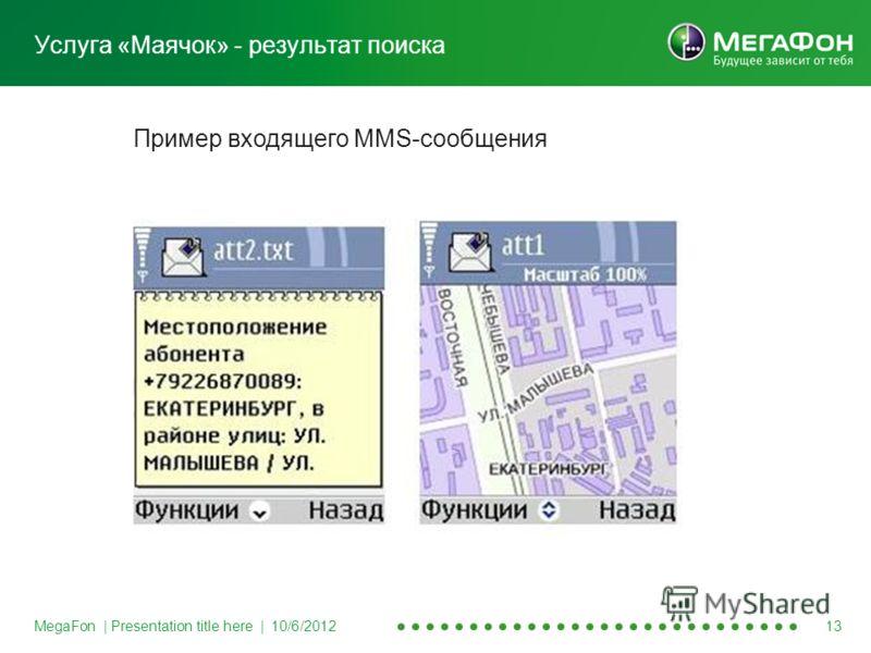 MegaFon | Presentation title here | 8/20/2012 13 Услуга «Маячок» - результат поиска Пример входящего MMS-сообщения