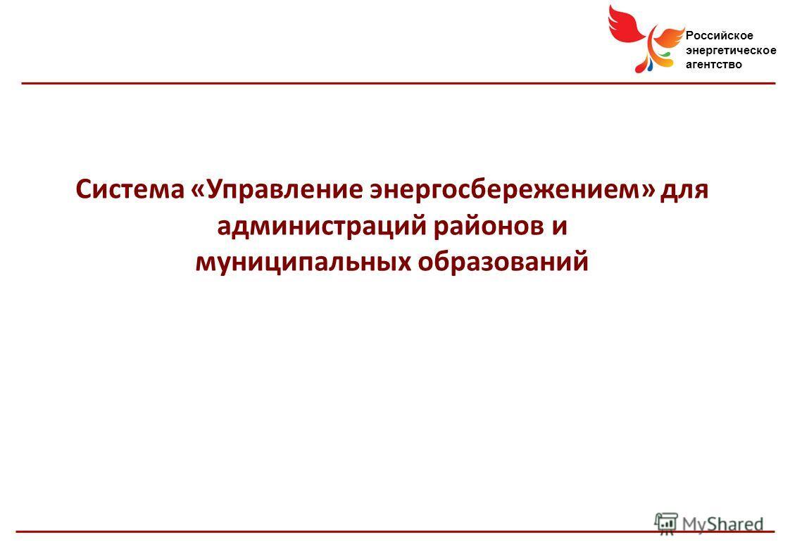 Российское энергетическое агентство Система «Управление энергосбережением» для администраций районов и муниципальных образований
