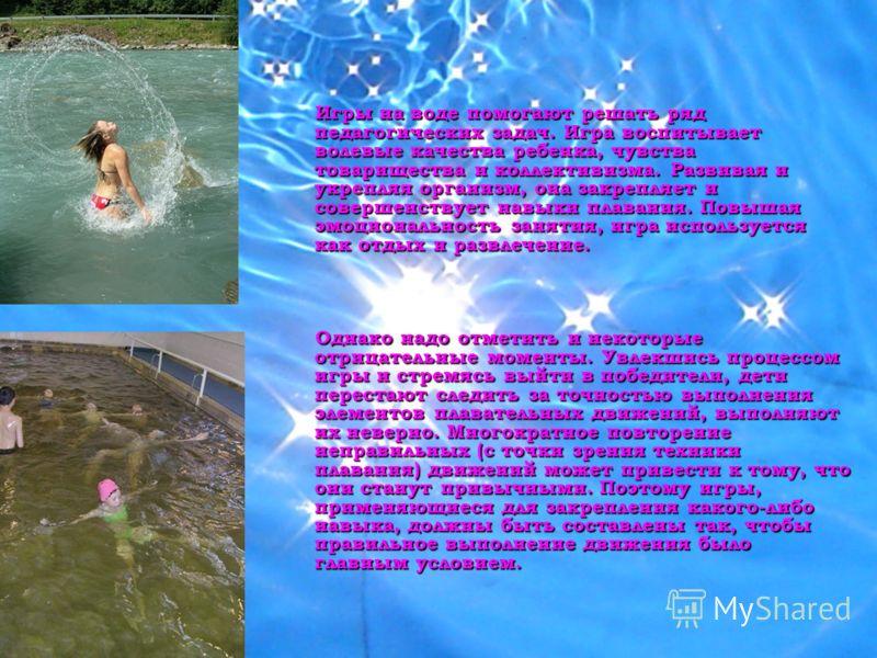 Игры на воде помогают решать ряд педагогических задач. Игра воспитывает волевые качества ребенка, чувства товарищества и коллективизма. Развивая и укрепляя организм, она закрепляет и совершенствует навыки плавания. Повышая эмоциональность занятия, иг