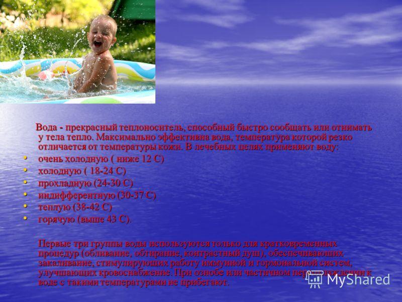 Вода - прекрасный теплоноситель, способный быстро сообщать или отнимать у тела тепло. Максимально эффективна вода, температура которой резко отличается от температуры кожи. В лечебных целях применяют воду: Вода - прекрасный теплоноситель, способный б
