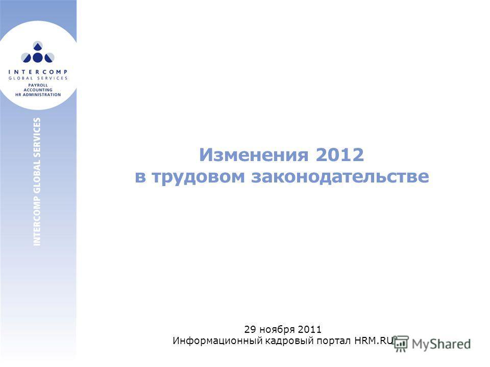 Изменения 2012 в трудовом законодательстве 29 ноября 2011 Информационный кадровый портал HRM.RU