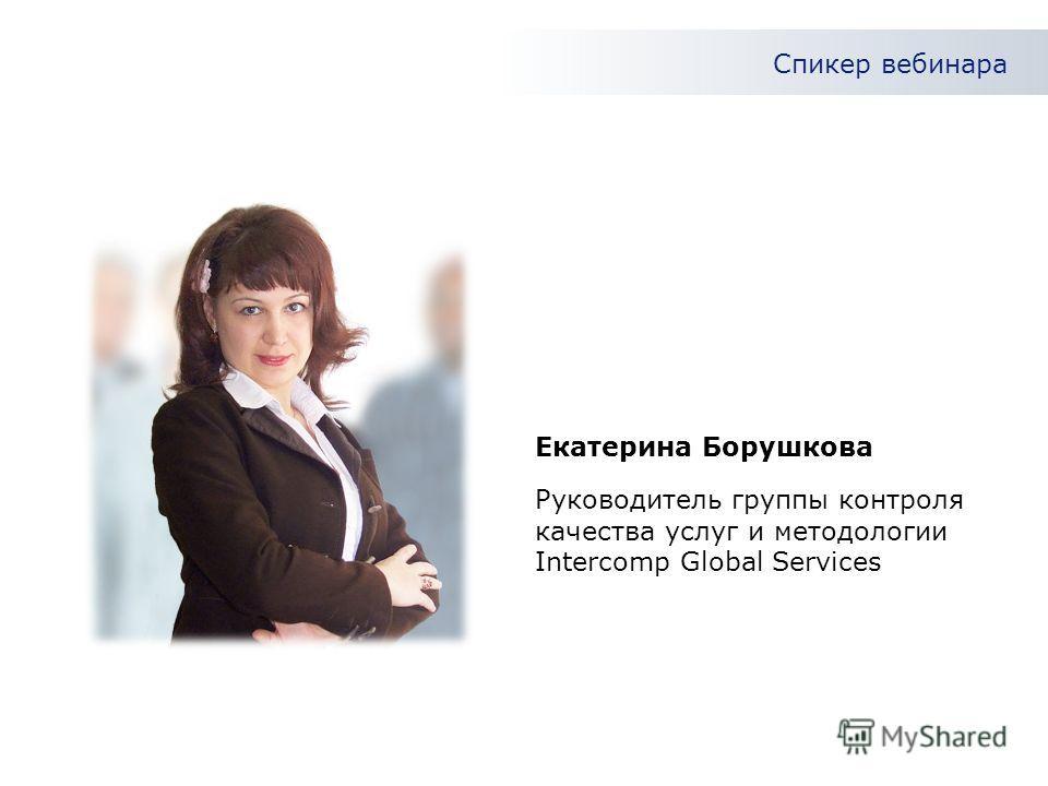 Спикер вебинара Руководитель группы контроля качества услуг и методологии Intercomp Global Services Екатерина Борушкова