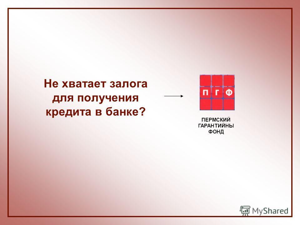 Не хватает залога для получения кредита в банке? ПЕРМСКИЙ ГАРАНТИЙНЫ ФОНД