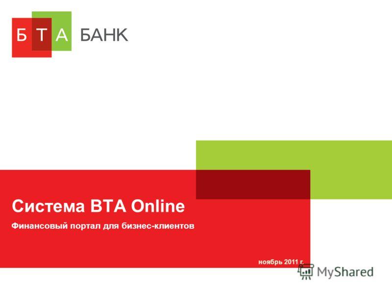 Система BTA Online ноябрь 2011 г. Финансовый портал для бизнес-клиентов