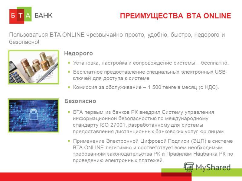 ПРЕИМУЩЕСТВА BTA ONLINE Пользоваться BTA ONLINE чрезвычайно просто, удобно, быстро, недорого и безопасно! Недорого Установка, настройка и сопровождение системы – бесплатно. Бесплатное предоставление специальных электронных USB- ключей для доступа к с