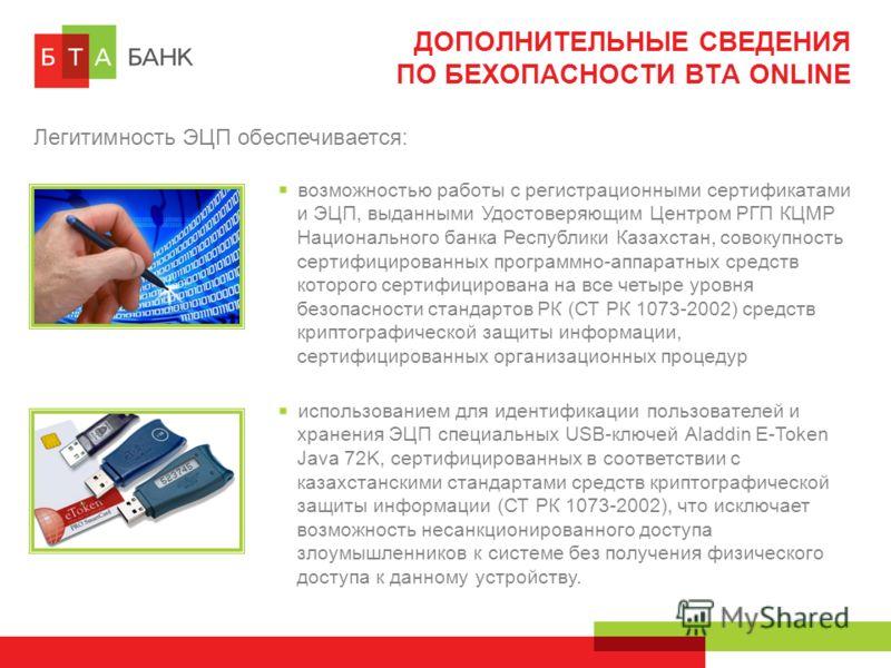 ДОПОЛНИТЕЛЬНЫЕ СВЕДЕНИЯ ПО БЕХОПАСНОСТИ BTA ONLINE Легитимность ЭЦП обеспечивается: возможностью работы с регистрационными сертификатами и ЭЦП, выданными Удостоверяющим Центром РГП КЦМР Национального банка Республики Казахстан, совокупность сертифици