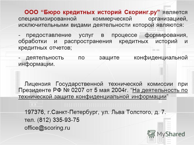 ООО Бюро кредитных историй Скоринг.ру является специализированной коммерческой организацией, исключительными видами деятельности которой являются: - предоставление услуг в процессе формирования, обработки и распространения кредитных историй и кредитн
