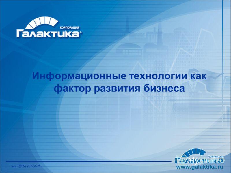 Информационные технологии как фактор развития бизнеса www.galaktika.ru Тел.: (095) 797-61-71