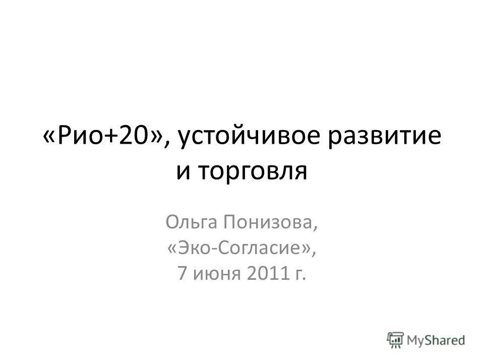 «Рио+20», устойчивое развитие и торговля Ольга Понизова, «Эко-Согласие», 7 июня 2011 г.