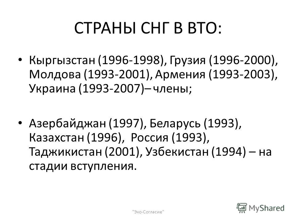 СТРАНЫ СНГ В ВТО: Кыргызстан (1996-1998), Грузия (1996-2000), Молдова (1993-2001), Армения (1993-2003), Украина (1993-2007)– члены; Азербайджан (1997), Беларусь (1993), Казахстан (1996), Россия (1993), Таджикистан (2001), Узбекистан (1994) – на стади