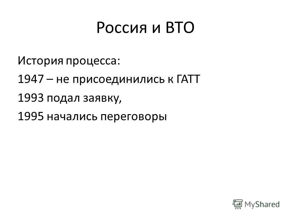 Россия и ВТО История процесса: 1947 – не присоединились к ГАТТ 1993 подал заявку, 1995 начались переговоры