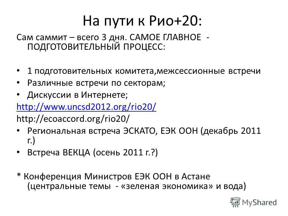 На пути к Рио+20: Сам саммит – всего 3 дня. САМОЕ ГЛАВНОЕ - ПОДГОТОВИТЕЛЬНЫЙ ПРОЦЕСС: 1 подготовительных комитета,межсессионные встречи Различные встречи по секторам; Дискуссии в Интернете; http://www.uncsd2012.org/rio20/ http://ecoaccord.org/rio20/