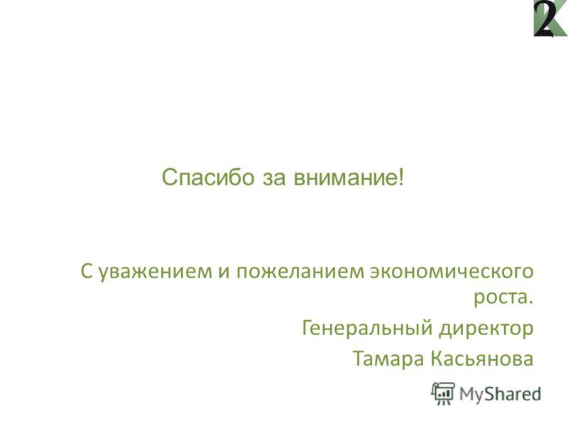 Спасибо за внимание! C уважением и пожеланием экономического роста. Генеральный директор Тамара Касьянова