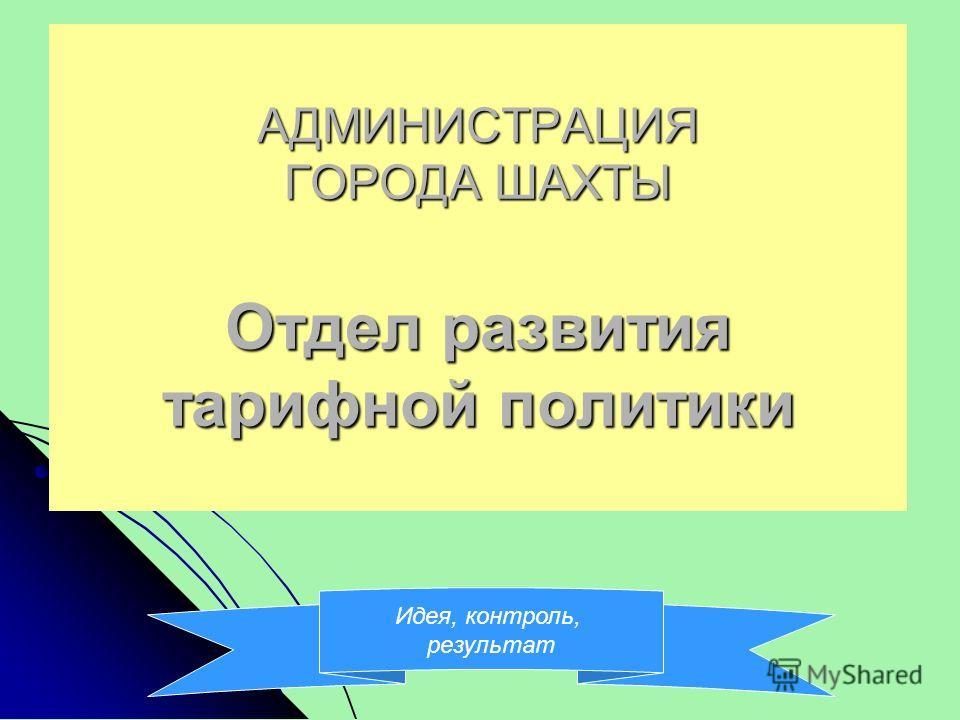 АДМИНИСТРАЦИЯ ГОРОДА ШАХТЫ Отдел развития тарифной политики Идея, контроль, результат