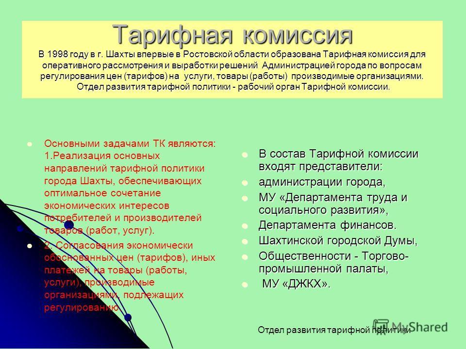 Тарифная комиссия В 1998 году в г. Шахты впервые в Ростовской области образована Тарифная комиссия для оперативного рассмотрения и выработки решений Администрацией города по вопросам регулирования цен (тарифов) на услуги, товары (работы) производимые