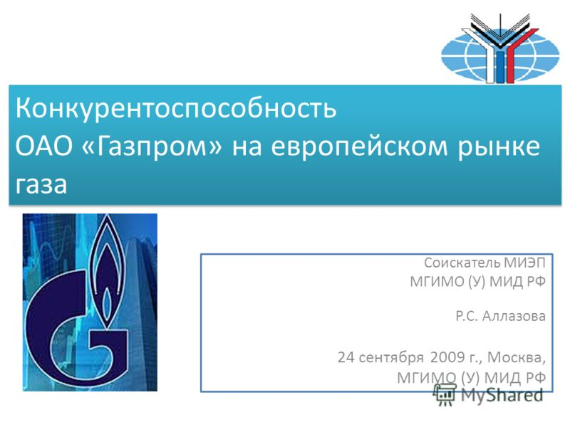 Конкурентоспособность ОАО «Газпром» на европейском рынке газа Соискатель МИЭП МГИМО (У) МИД РФ Р.С. Аллазова 24 сентября 2009 г., Москва, МГИМО (У) МИД РФ