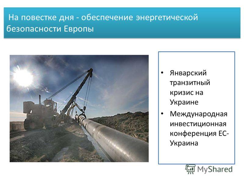На повестке дня - обеспечение энергетической безопасности Европы Январский транзитный кризис на Украине Международная инвестиционная конференция ЕС- Украина