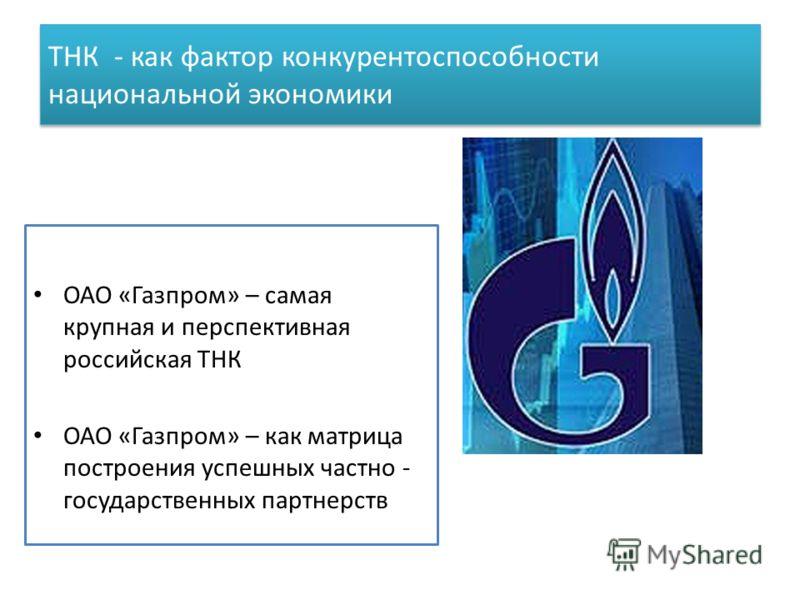 ТНК - как фактор конкурентоспособности национальной экономики ОАО «Газпром» – самая крупная и перспективная российская ТНК ОАО «Газпром» – как матрица построения успешных частно - государственных партнерств