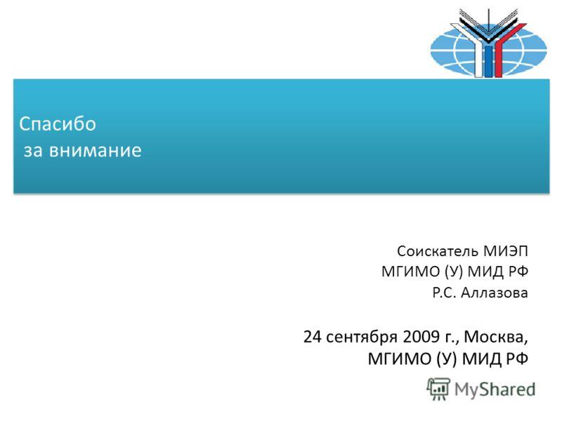 Спасибо за внимание Соискатель МИЭП МГИМО (У) МИД РФ Р.С. Аллазова 24 сентября 2009 г., Москва, МГИМО (У) МИД РФ
