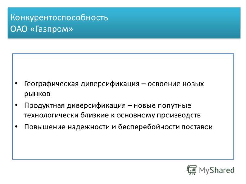Конкурентоспособность ОАО «Газпром» Географическая диверсификация – освоение новых рынков Продуктная диверсификация – новые попутные технологически близкие к основному производств Повышение надежности и бесперебойности поставок