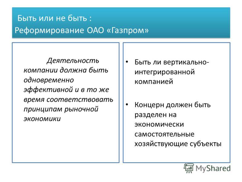 Быть или не быть : Реформирование ОАО «Газпром» Деятельность компании должна быть одновременно эффективной и в то же время соответствовать принципам рыночной экономики Быть ли вертикально- интегрированной компанией Концерн должен быть разделен на эко