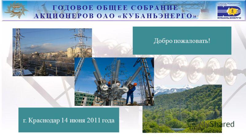 ГОДОВОЕ ОБЩЕЕ СОБРАНИЕ АКЦИОНЕРОВ ОАО «КУБАНЬЭНЕРГО» г. Краснодар 14 июня 2011 года Добро пожаловать!