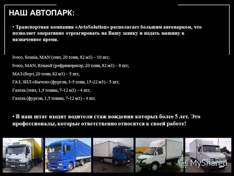 НАШ АВТОПАРК: Транспортная компания «AvtoSolution» располагает большим автопарком, что позволяет оперативно отреагировать на Вашу заявку и подать машину в назначенное время. Iveco, Scania, MAN (тент, 20 тонн, 82 м3) – 10 шт; Iveco, MAN, Renault (рефр